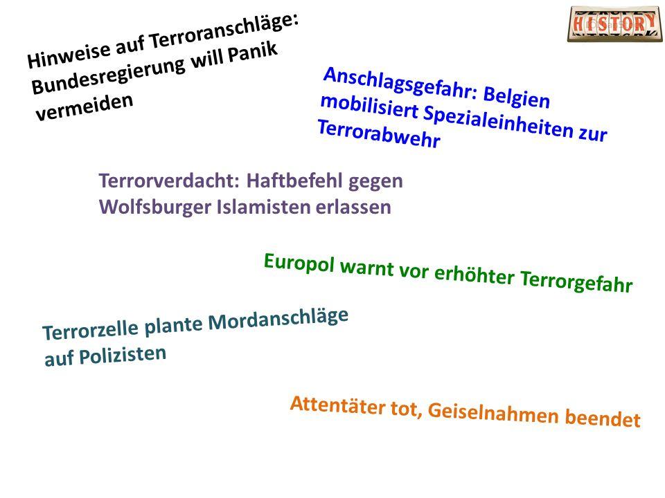 Hinweise auf Terroranschläge: Bundesregierung will Panik vermeiden Anschlagsgefahr: Belgien mobilisiert Spezialeinheiten zur Terrorabwehr Terrorverdacht: Haftbefehl gegen Wolfsburger Islamisten erlassen Terrorzelle plante Mordanschläge auf Polizisten Europol warnt vor erhöhter Terrorgefahr Attentäter tot, Geiselnahmen beendet