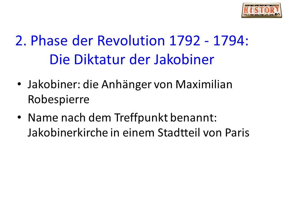 2. Phase der Revolution 1792 - 1794: Die Diktatur der Jakobiner Jakobiner: die Anhänger von Maximilian Robespierre Name nach dem Treffpunkt benannt: J