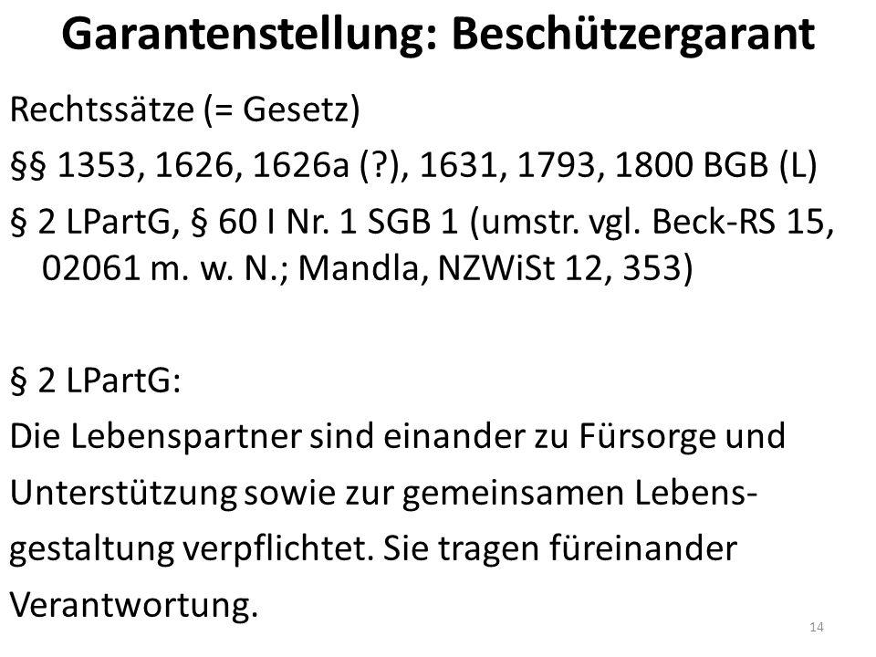 Garantenstellung: Beschützergarant Rechtssätze (= Gesetz) §§ 1353, 1626, 1626a ( ), 1631, 1793, 1800 BGB (L) § 2 LPartG, § 60 I Nr.