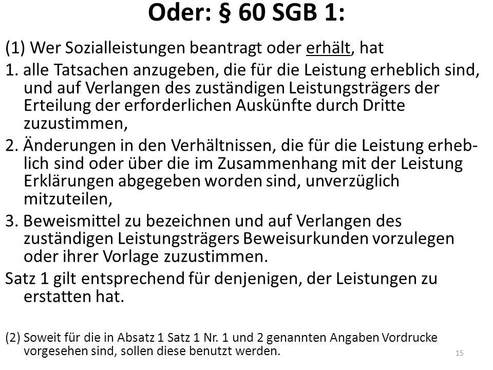 Oder: § 60 SGB 1: (1) Wer Sozialleistungen beantragt oder erhält, hat 1.