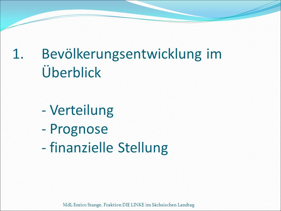 MdL Enrico Stange, Fraktion DIE LINKE im Sächsischen Landtag 1.Bevölkerungsentwicklung im Überblick - Verteilung - Prognose - finanzielle Stellung