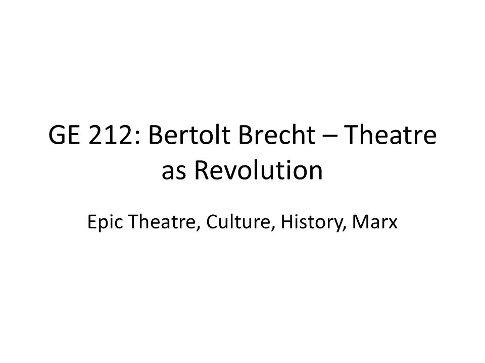 GE 212: Bertolt Brecht – Theatre as Revolution Epic Theatre, Culture, History, Marx