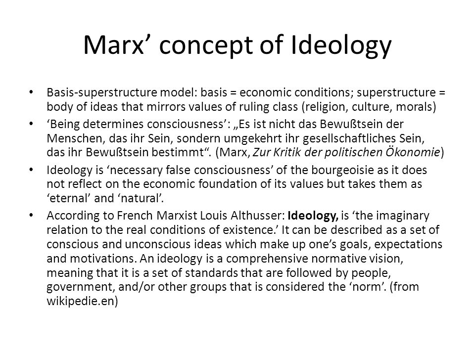 Marx' concept of Ideology Basis-superstructure model: basis = economic conditions; superstructure = body of ideas that mirrors values of ruling class