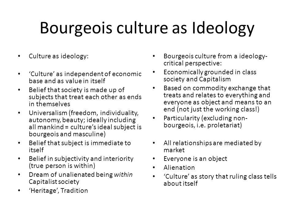 Bourgeois culture as Ideology Culture as ideology: 'Culture' as independent of economic base and as value in itself Belief that society is made up of subjects that treat each other as ends in themselves Universalism (freedom, individuality, autonomy, beauty; ideally including all mankind = culture's ideal subject is bourgeois and masculine) Belief that subject is immediate to itself Belief in subjectivity and interiority (true person is within) Dream of unalienated being within Capitalist society 'Heritage', Tradition Bourgeois culture from a ideology- critical perspective: Economically grounded in class society and Capitalism Based on commodity exchange that treats and relates to everything and everyone as object and means to an end (not just the working class!) Particularity (excluding non- bourgeois, i.e.