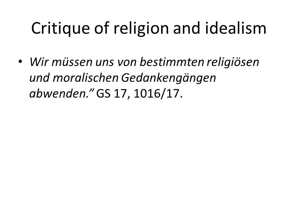 Critique of religion and idealism Wir müssen uns von bestimmten religiösen und moralischen Gedankengängen abwenden. GS 17, 1016/17.