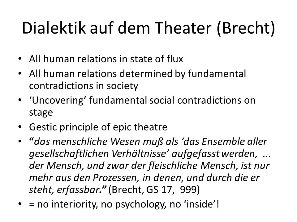 Dialektik auf dem Theater (Brecht) All human relations in state of flux All human relations determined by fundamental contradictions in society 'Uncov