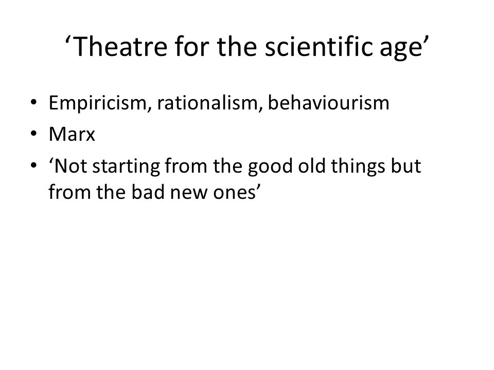 'Theatre for the scientific age' Empiricism, rationalism, behaviourism Marx 'Not starting from the good old things but from the bad new ones'