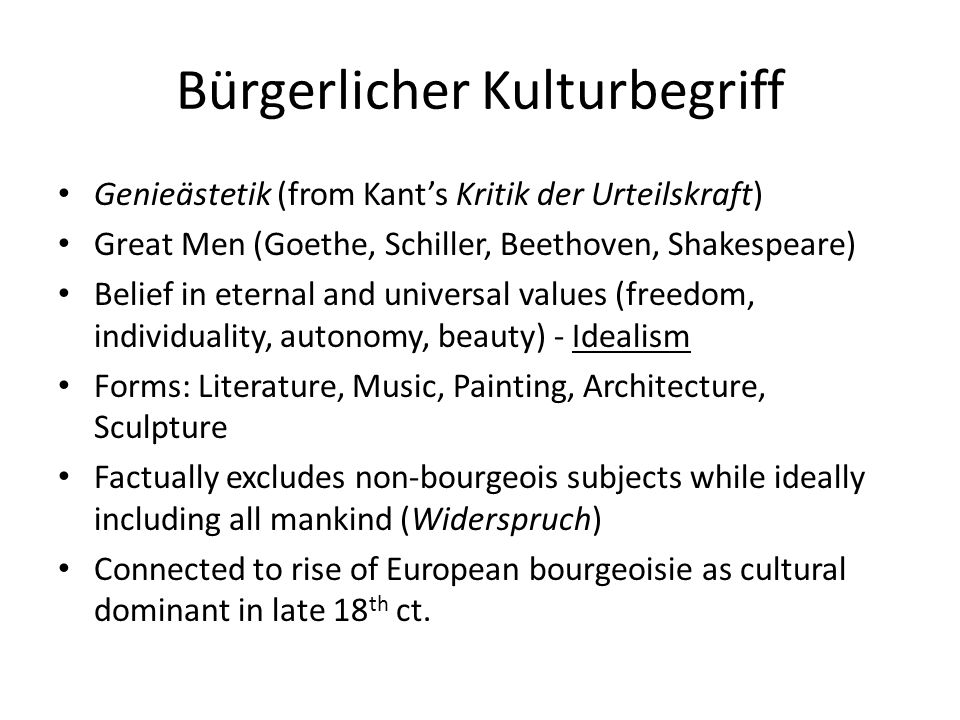 Bürgerlicher Kulturbegriff Genieästetik (from Kant's Kritik der Urteilskraft) Great Men (Goethe, Schiller, Beethoven, Shakespeare) Belief in eternal and universal values (freedom, individuality, autonomy, beauty) - Idealism Forms: Literature, Music, Painting, Architecture, Sculpture Factually excludes non-bourgeois subjects while ideally including all mankind (Widerspruch) Connected to rise of European bourgeoisie as cultural dominant in late 18 th ct.