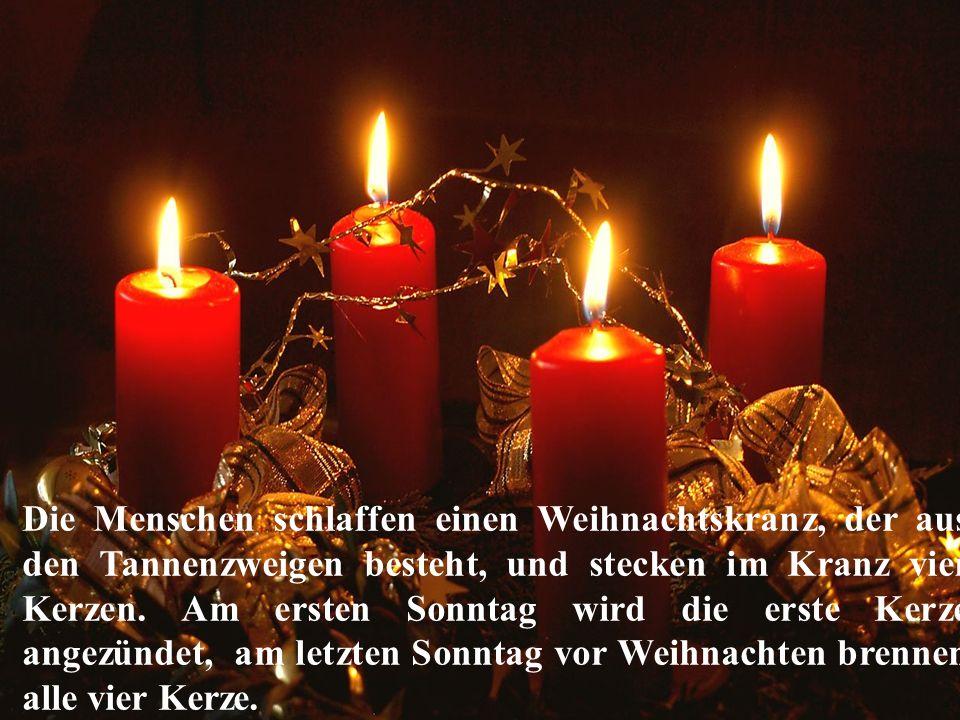 Die Menschen schlaffen einen Weihnachtskranz, der aus den Tannenzweigen besteht, und stecken im Kranz vier Kerzen. Am ersten Sonntag wird die erste Ke
