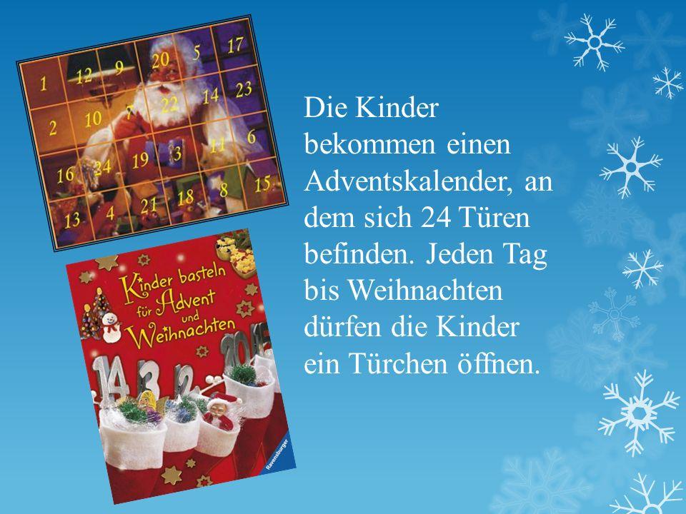 Die Kinder bekommen einen Adventskalender, an dem sich 24 Türen befinden. Jeden Tag bis Weihnachten dürfen die Kinder ein Türchen öffnen.