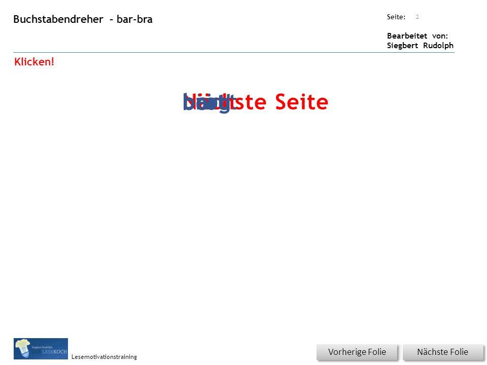 Übungsart: Seite: Bearbeitet von: Siegbert Rudolph Lesemotivationstraining Buchstabendreher – bar-bra Titel: Quelle: Nächste Folie Vorherige Folie 2 Klicken.