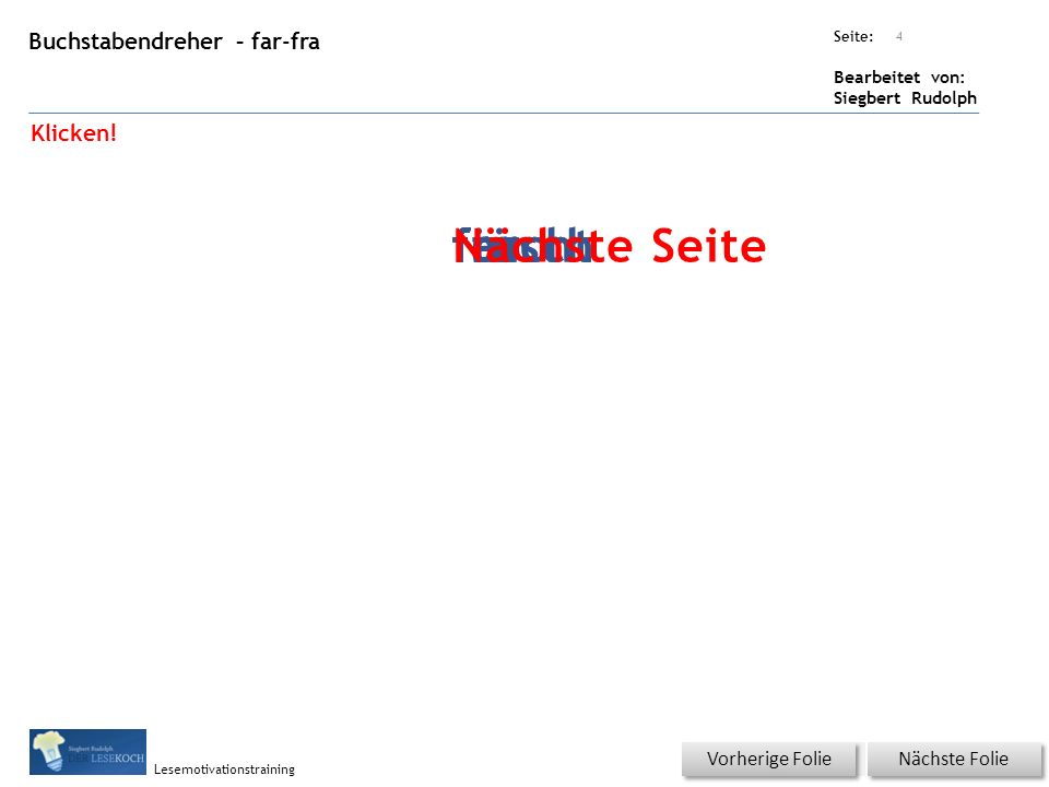 Übungsart: Seite: Bearbeitet von: Siegbert Rudolph Lesemotivationstraining Buchstabendreher – far-fra Titel: Quelle: Nächste Folie Vorherige Folie 4 farfraferfre Klicken.