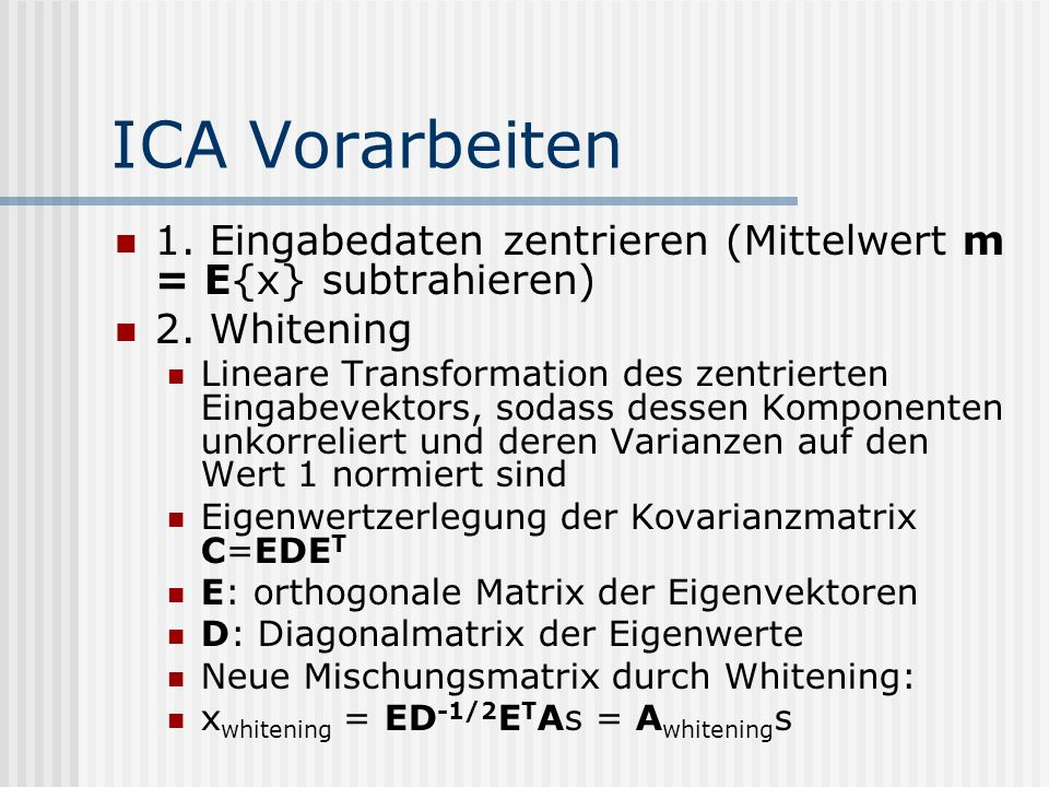 ICA Vorarbeiten 1. Eingabedaten zentrieren (Mittelwert m = E{x} subtrahieren) 2. Whitening Lineare Transformation des zentrierten Eingabevektors, soda