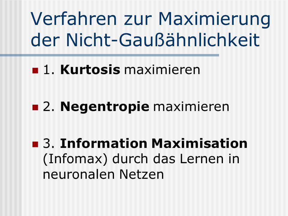 Verfahren zur Maximierung der Nicht-Gaußähnlichkeit 1. Kurtosis maximieren 2. Negentropie maximieren 3. Information Maximisation (Infomax) durch das L
