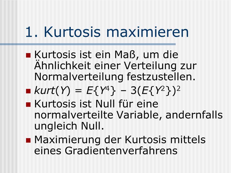 1. Kurtosis maximieren Kurtosis ist ein Maß, um die Ähnlichkeit einer Verteilung zur Normalverteilung festzustellen. kurt(Y) = E{Y 4 } – 3(E{Y 2 }) 2