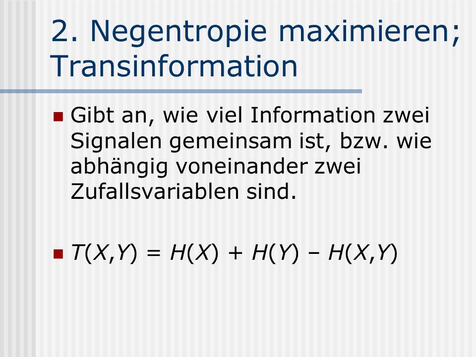 2. Negentropie maximieren; Transinformation Gibt an, wie viel Information zwei Signalen gemeinsam ist, bzw. wie abhängig voneinander zwei Zufallsvaria