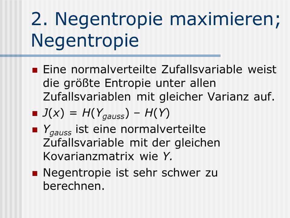 2. Negentropie maximieren; Negentropie Eine normalverteilte Zufallsvariable weist die größte Entropie unter allen Zufallsvariablen mit gleicher Varian