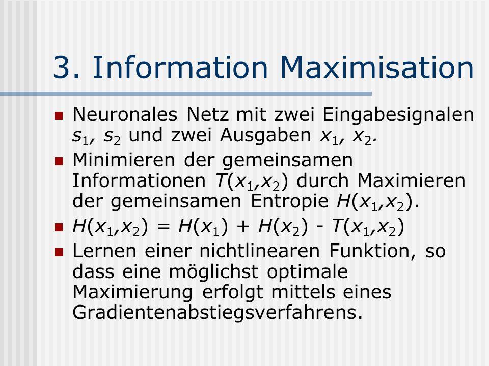 3. Information Maximisation Neuronales Netz mit zwei Eingabesignalen s 1, s 2 und zwei Ausgaben x 1, x 2. Minimieren der gemeinsamen Informationen T(x