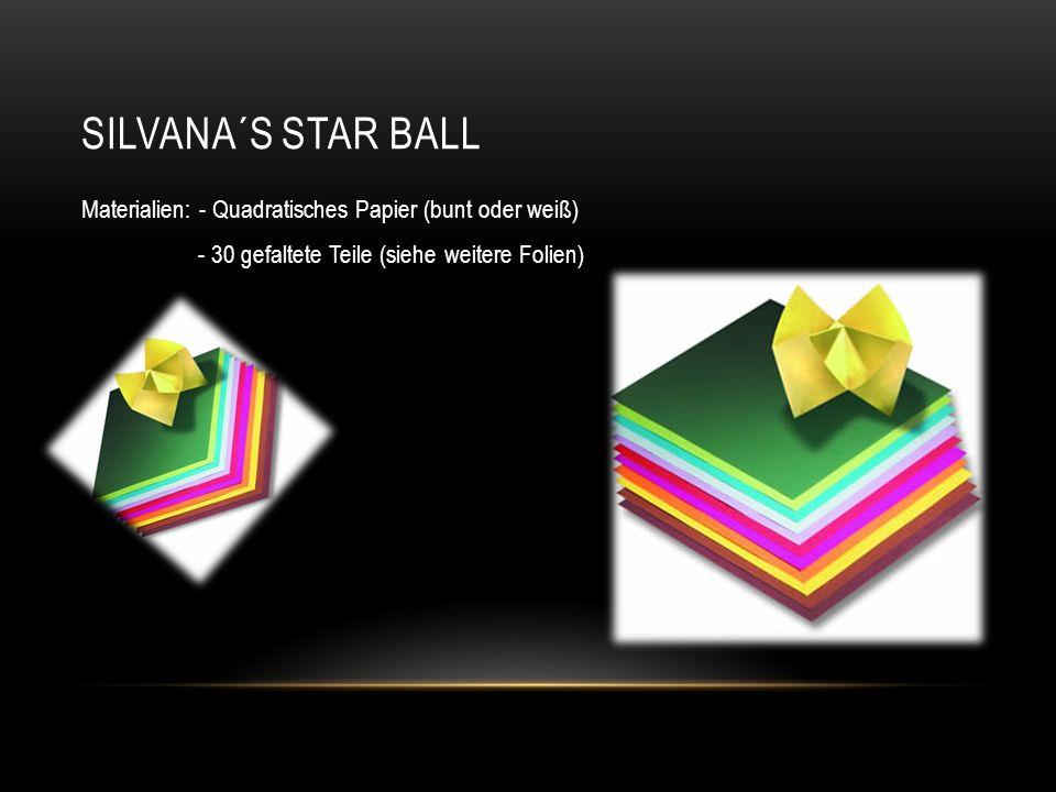 SILVANA´S STAR BALL Materialien: - Quadratisches Papier (bunt oder weiß) - 30 gefaltete Teile (siehe weitere Folien)