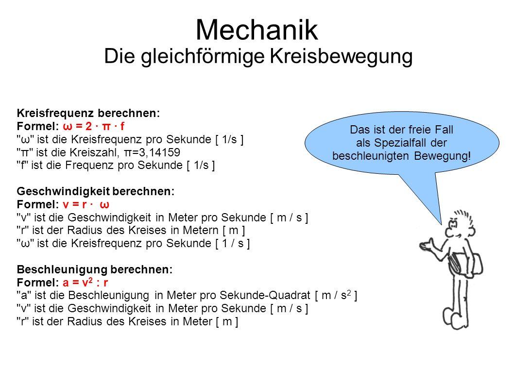 Mechanik Die gleichförmige Kreisbewegung Das ist der freie Fall als Spezialfall der beschleunigten Bewegung! Kreisfrequenz berechnen: Formel: ω = 2 ·