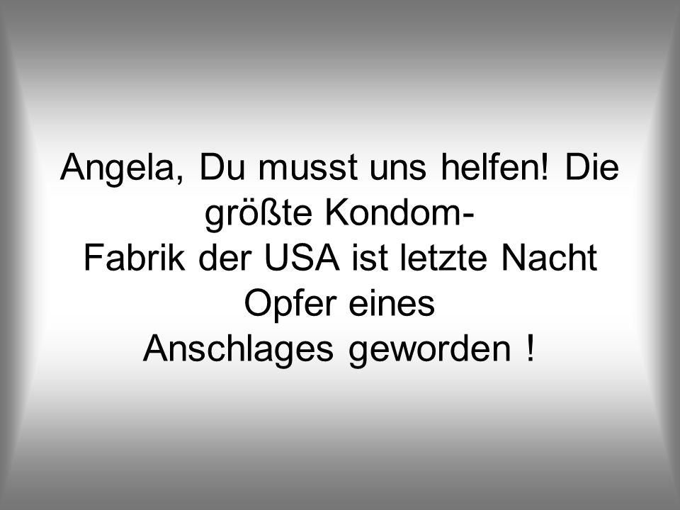 Angela, Du musst uns helfen.