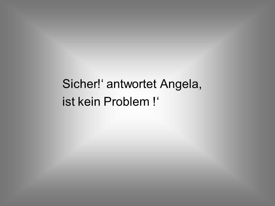 Sicher!' antwortet Angela, ist kein Problem !'