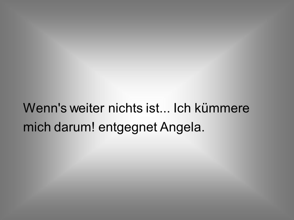 Wenn s weiter nichts ist... Ich kümmere mich darum! entgegnet Angela.