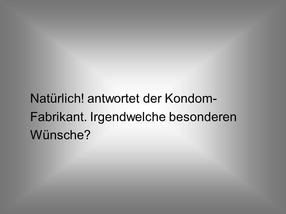 Daraufhin ruft Angela Merkel den Chef der größten deutschen Kondomfabrik an: Wir müssen den Amis mit 10 Millionen Kondomen aushelfen.