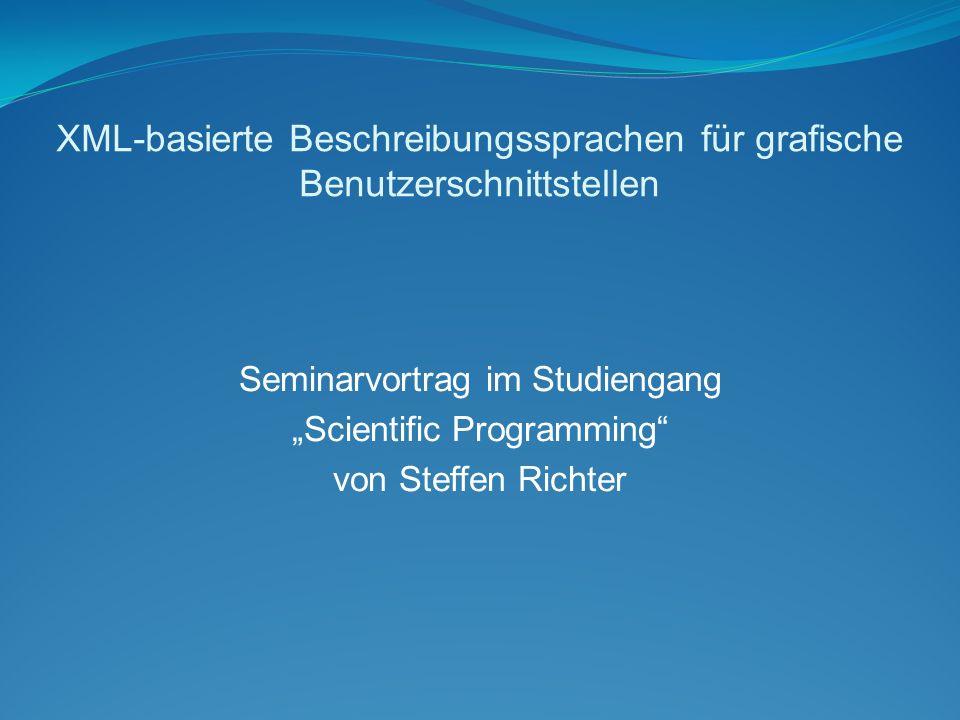 """XML-basierte Beschreibungssprachen für grafische Benutzerschnittstellen Seminarvortrag im Studiengang """"Scientific Programming von Steffen Richter"""