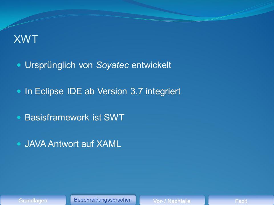 XWT Ursprünglich von Soyatec entwickelt In Eclipse IDE ab Version 3.7 integriert Basisframework ist SWT JAVA Antwort auf XAML Grundlagen Beschreibungssprachen Vor- / NachteileFazit
