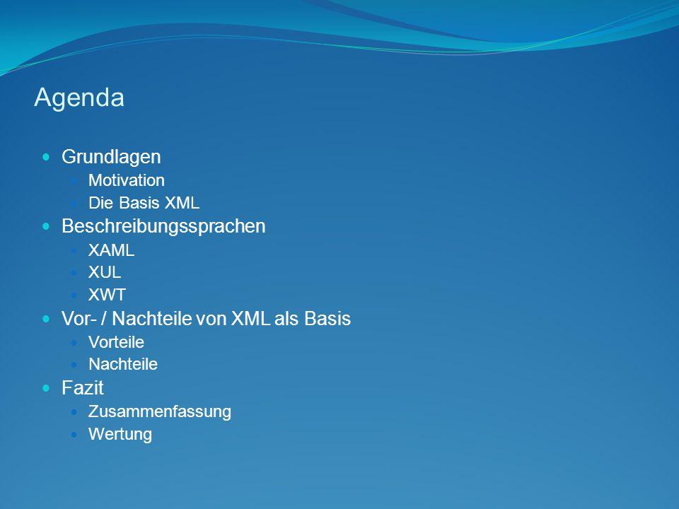 Agenda Grundlagen Motivation Die Basis XML Beschreibungssprachen XAML XUL XWT Vor- / Nachteile von XML als Basis Vorteile Nachteile Fazit Zusammenfassung Wertung
