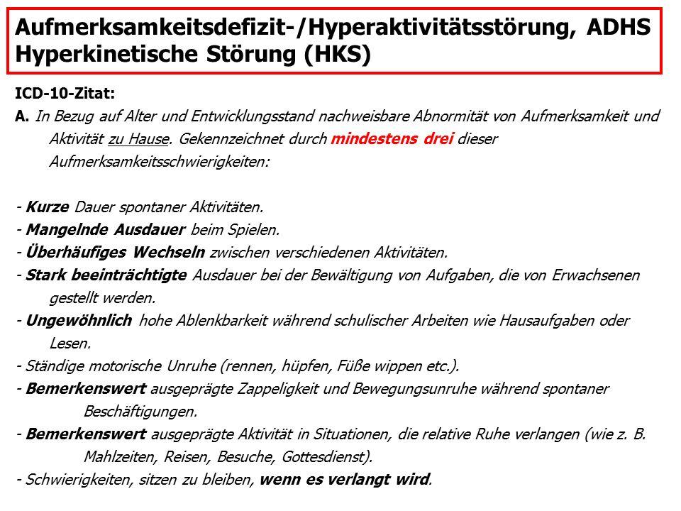 Aufmerksamkeitsdefizit-/Hyperaktivitätsstörung, ADHS Hyperkinetische Störung (HKS) ICD-10-Zitat: A. In Bezug auf Alter und Entwicklungsstand nachweisb