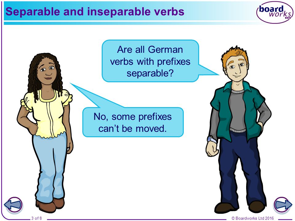 © Boardworks Ltd 20163 of 8 Separable and inseparable verbs No, some prefixes can't be moved. Are all German verbs with prefixes separable?