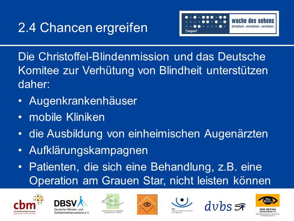 2.4 Chancen ergreifen Die Christoffel-Blindenmission und das Deutsche Komitee zur Verhütung von Blindheit unterstützen daher: Augenkrankenhäuser mobile Kliniken die Ausbildung von einheimischen Augenärzten Aufklärungskampagnen Patienten, die sich eine Behandlung, z.B.