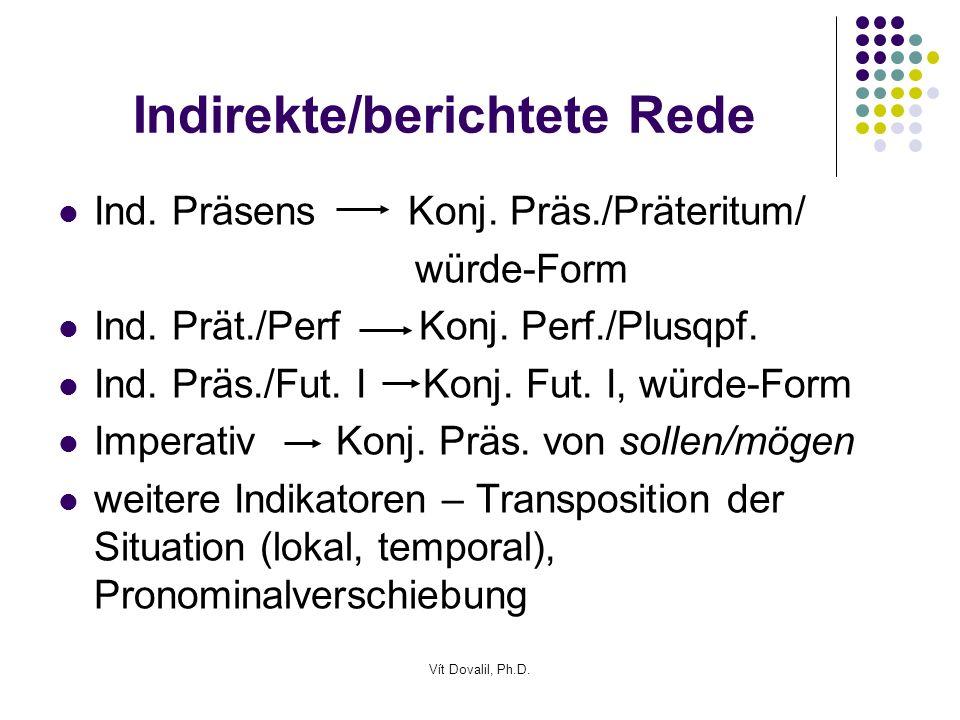 Vít Dovalil, Ph.D. Indirekte/berichtete Rede Ind. Präsens Konj. Präs./Präteritum/ würde-Form Ind. Prät./Perf Konj. Perf./Plusqpf. Ind. Präs./Fut. I Ko