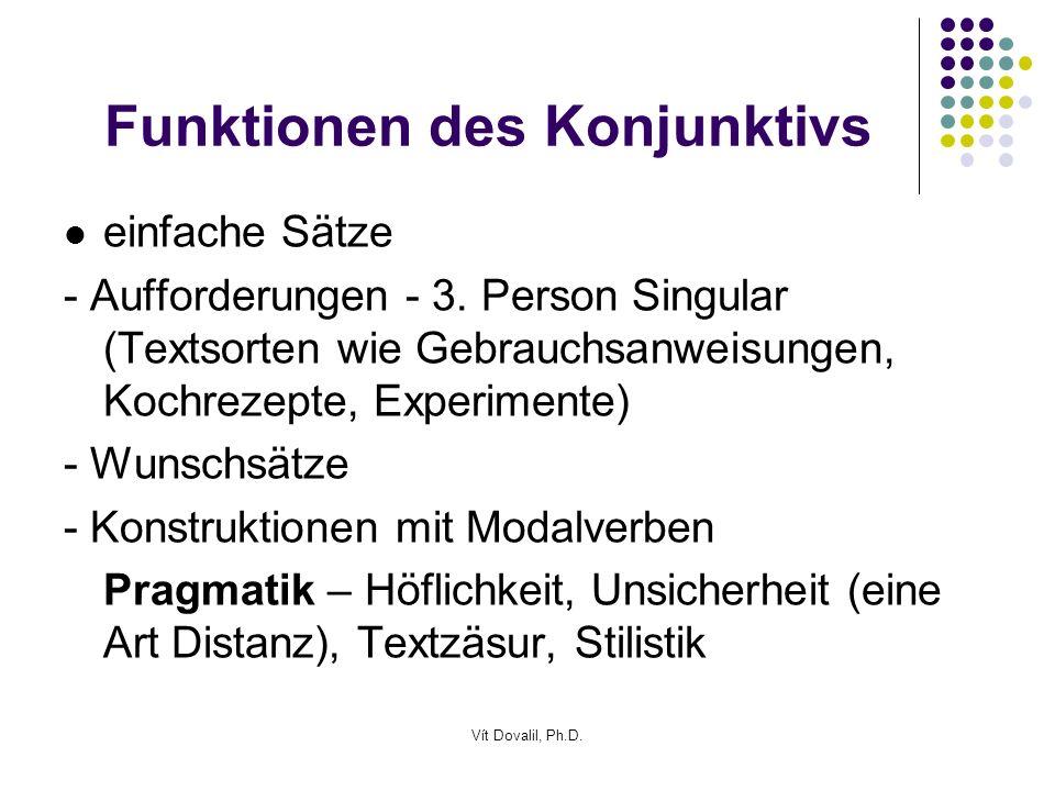 Vít Dovalil, Ph.D. Funktionen des Konjunktivs einfache Sätze - Aufforderungen - 3. Person Singular (Textsorten wie Gebrauchsanweisungen, Kochrezepte,