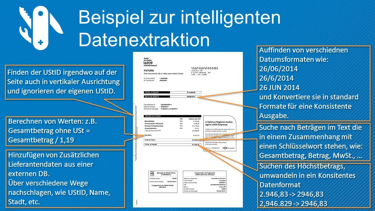 Beispiel zur intelligenten Datenextraktion Suchen des Höchstbetrags, umwandeln in ein Konsitentes Datenformat 2.946,83 -> 2946,83 2,946.829 -> 2946,83 Suchen des Höchstbetrags, umwandeln in ein Konsitentes Datenformat 2.946,83 -> 2946,83 2,946.829 -> 2946,83 Finden der UStID irgendwo auf der Seite auch in vertikaler Ausrichtung und ignorieren der eigenen UStID.