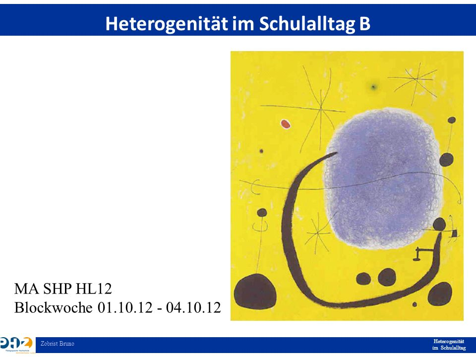 Heterogenität im Schulalltag Zobrist Bruno Heterogenität im Schulalltag B MA SHP HL12 Blockwoche 01.10.12 - 04.10.12