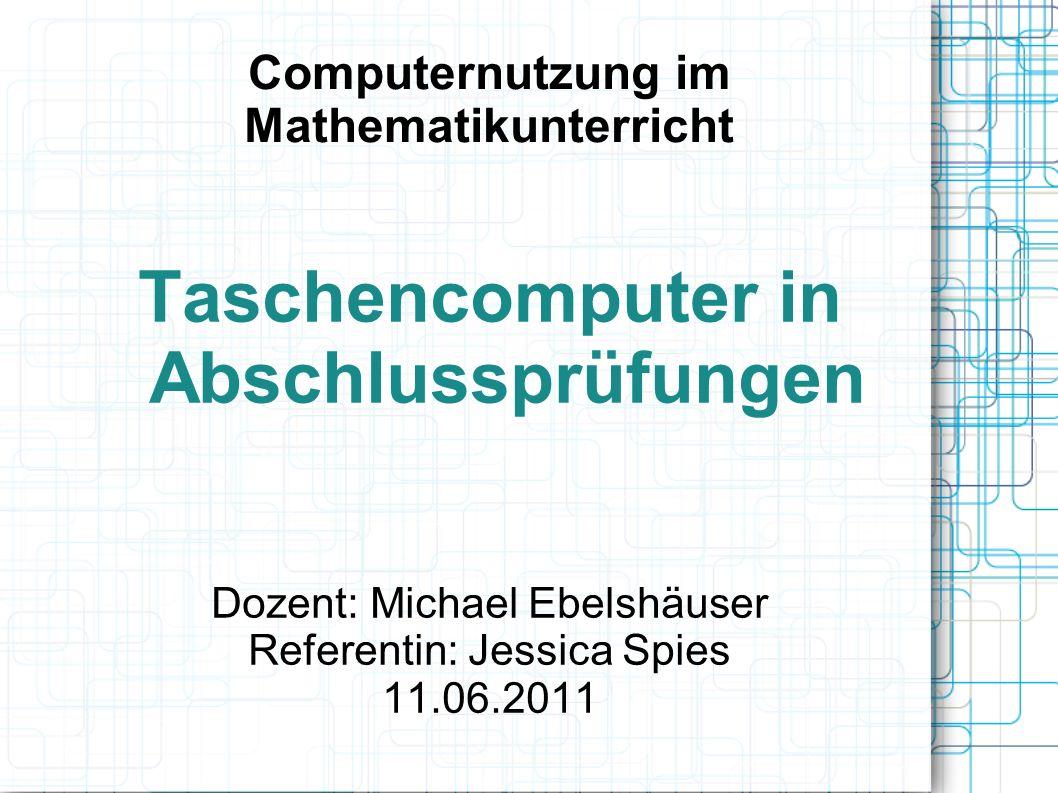 Computernutzung im Mathematikunterricht Taschencomputer in Abschlussprüfungen Dozent: Michael Ebelshäuser Referentin: Jessica Spies 11.06.2011