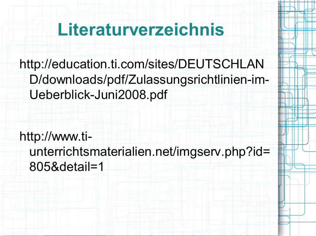 Literaturverzeichnis http://education.ti.com/sites/DEUTSCHLAN D/downloads/pdf/Zulassungsrichtlinien-im- Ueberblick-Juni2008.pdf http://www.ti- unterrichtsmaterialien.net/imgserv.php id= 805&detail=1