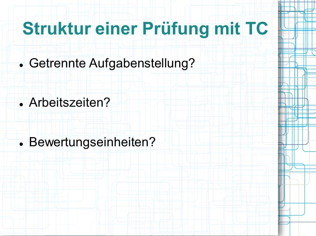 Struktur einer Prüfung mit TC Getrennte Aufgabenstellung Arbeitszeiten Bewertungseinheiten