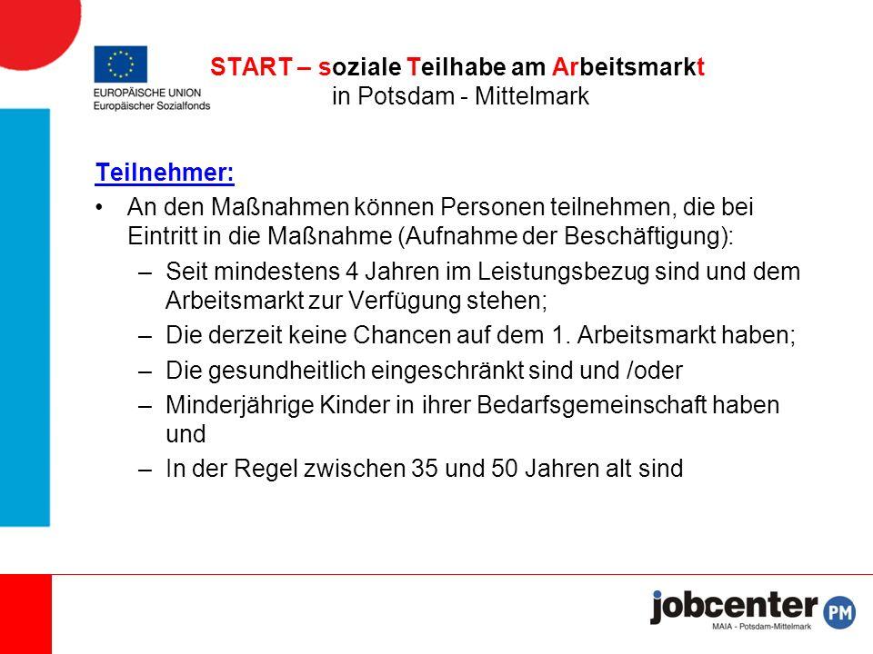 Teilnehmer: An den Maßnahmen können Personen teilnehmen, die bei Eintritt in die Maßnahme (Aufnahme der Beschäftigung): –Seit mindestens 4 Jahren im Leistungsbezug sind und dem Arbeitsmarkt zur Verfügung stehen; –Die derzeit keine Chancen auf dem 1.