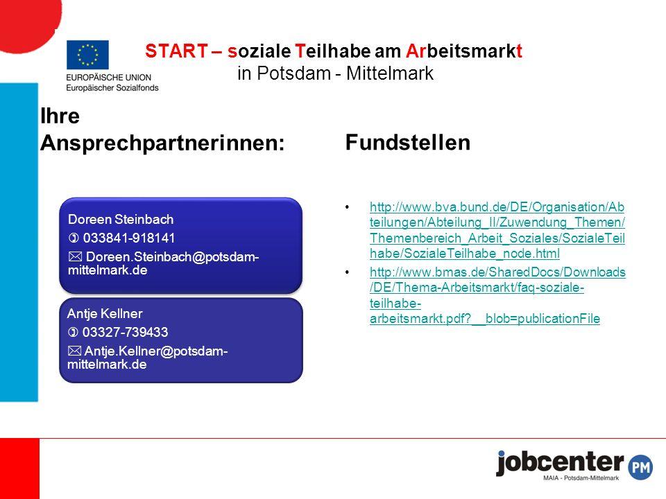 Ihre Ansprechpartnerinnen: Doreen Steinbach  033841-918141  Doreen.Steinbach@potsdam- mittelmark.de Antje Kellner  03327-739433  Antje.Kellner@potsdam- mittelmark.de Fundstellen http://www.bva.bund.de/DE/Organisation/Ab teilungen/Abteilung_II/Zuwendung_Themen/ Themenbereich_Arbeit_Soziales/SozialeTeil habe/SozialeTeilhabe_node.htmlhttp://www.bva.bund.de/DE/Organisation/Ab teilungen/Abteilung_II/Zuwendung_Themen/ Themenbereich_Arbeit_Soziales/SozialeTeil habe/SozialeTeilhabe_node.html http://www.bmas.de/SharedDocs/Downloads /DE/Thema-Arbeitsmarkt/faq-soziale- teilhabe- arbeitsmarkt.pdf __blob=publicationFilehttp://www.bmas.de/SharedDocs/Downloads /DE/Thema-Arbeitsmarkt/faq-soziale- teilhabe- arbeitsmarkt.pdf __blob=publicationFile START – soziale Teilhabe am Arbeitsmarkt in Potsdam - Mittelmark