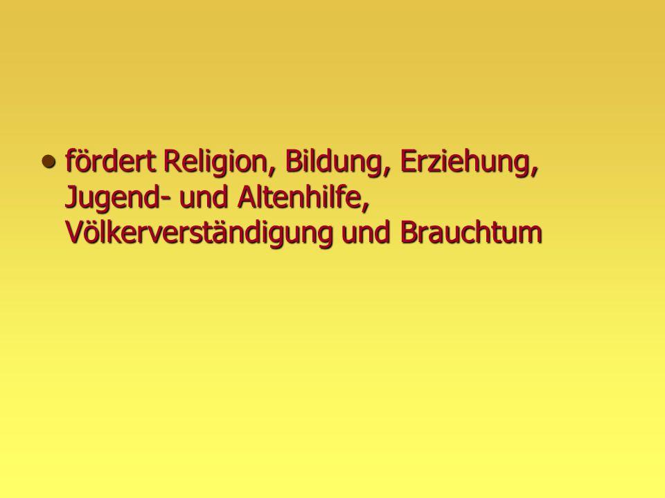  fördert Religion, Bildung, Erziehung, Jugend- und Altenhilfe, Völkerverständigung und Brauchtum