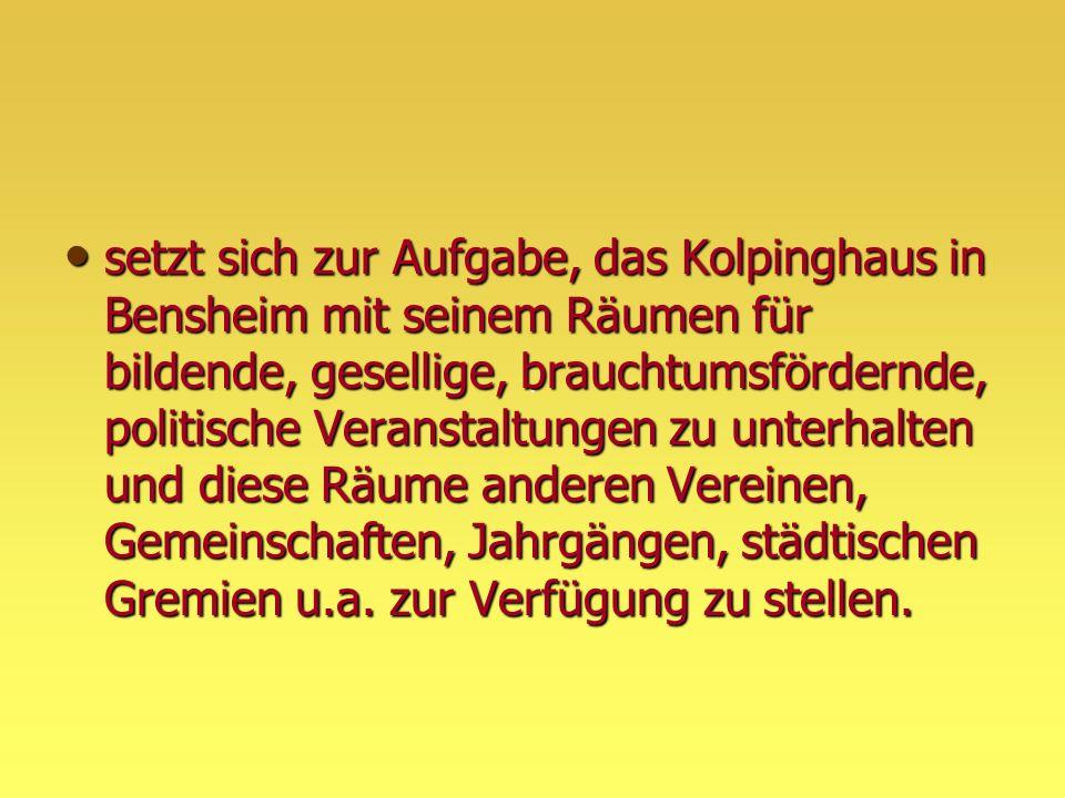 setzt sich zur Aufgabe, das Kolpinghaus in Bensheim mit seinem Räumen für bildende, gesellige, brauchtumsfördernde, politische Veranstaltungen zu unterhalten und diese Räume anderen Vereinen, Gemeinschaften, Jahrgängen, städtischen Gremien u.a.