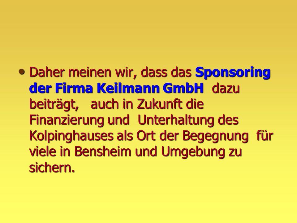 Daher meinen wir, dass das Sponsoring der Firma Keilmann GmbH dazu beiträgt, auch in Zukunft die Finanzierung und Unterhaltung des Kolpinghauses als Ort der Begegnung für viele in Bensheim und Umgebung zu sichern.