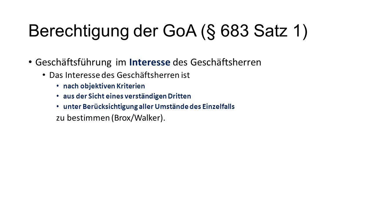 Berechtigung der GoA (§ 683 Satz 1) Geschäftsführung im Interesse des Geschäftsherren Das Interesse des Geschäftsherren ist nach objektiven Kriterien aus der Sicht eines verständigen Dritten unter Berücksichtigung aller Umstände des Einzelfalls zu bestimmen (Brox/Walker).