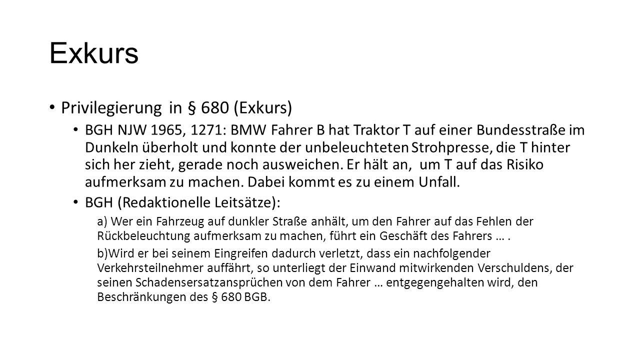 Exkurs Privilegierung in § 680 (Exkurs) BGH NJW 1965, 1271: BMW Fahrer B hat Traktor T auf einer Bundesstraße im Dunkeln überholt und konnte der unbeleuchteten Strohpresse, die T hinter sich her zieht, gerade noch ausweichen.