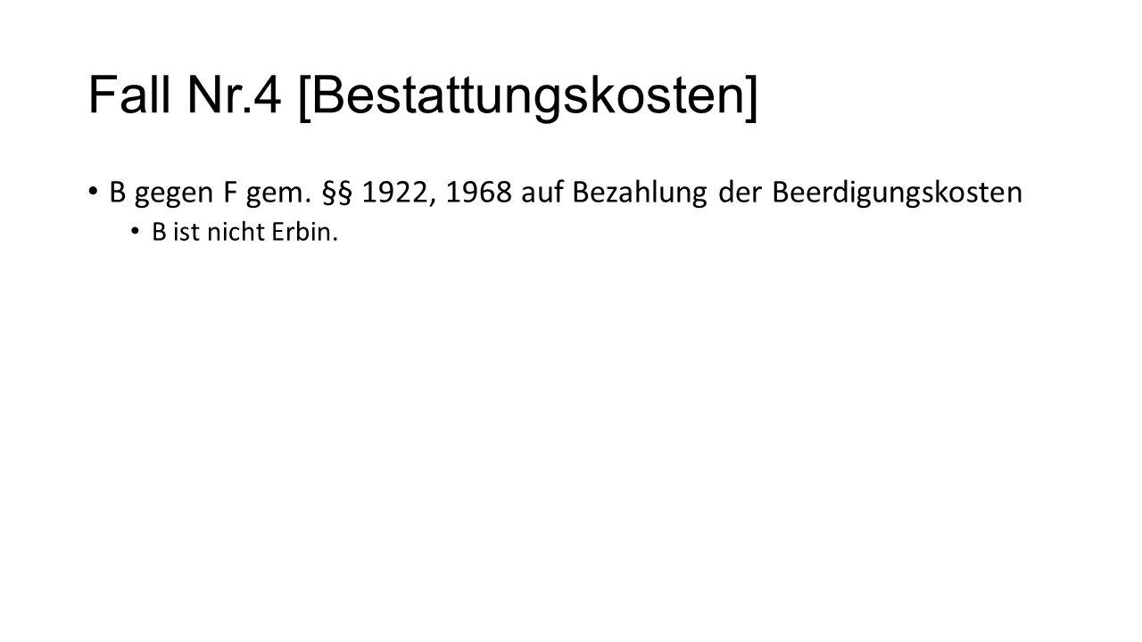 Fall Nr.4 [Bestattungskosten] B gegen F gem. §§ 1922, 1968 auf Bezahlung der Beerdigungskosten B ist nicht Erbin.