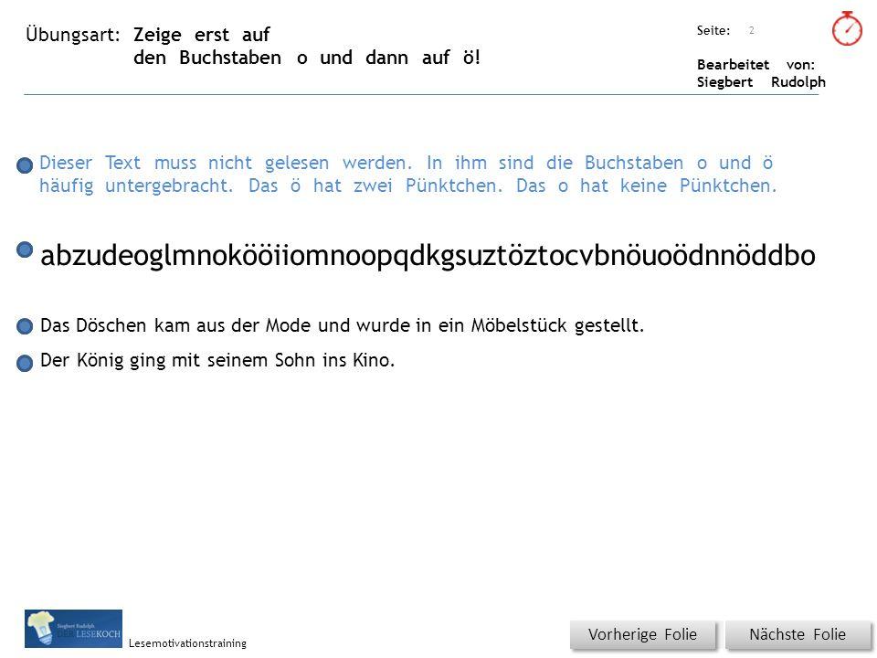 Übungsart: Seite: Bearbeitet von: Siegbert Rudolph Lesemotivationstraining Zeige erst auf den Buchstaben o und dann auf ö! Titel: Quelle: Nächste Foli